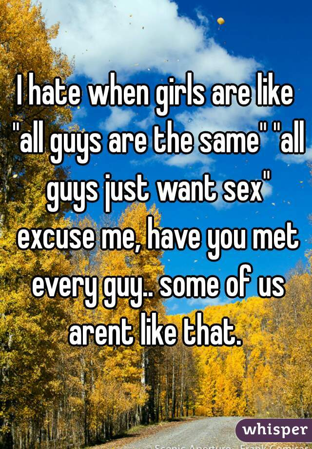 "I hate when girls are like ""all guys are the same"" ""all guys just want sex"" excuse me, have you met every guy.. some of us arent like that."