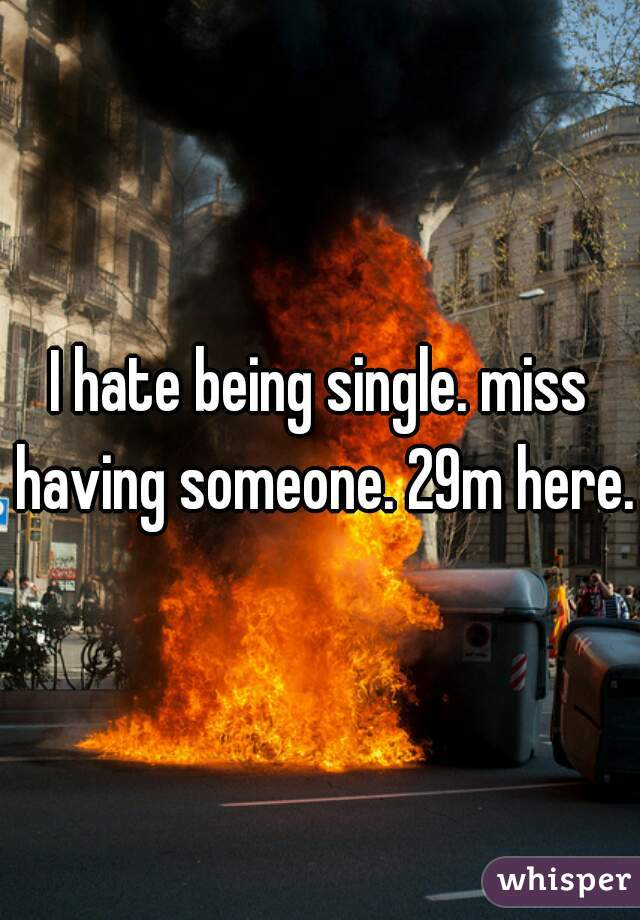 I hate being single. miss having someone. 29m here.