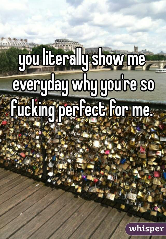 you literally show me everyday why you're so fucking perfect for me.