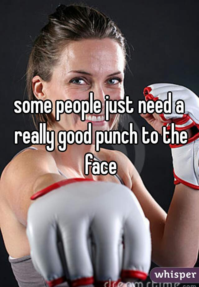 some people just need a really good punch to the face
