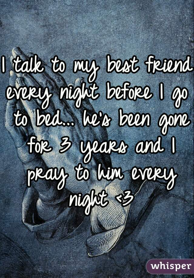 I talk to my best friend every night before I go to bed... he's been gone for 3 years and I pray to him every night <3