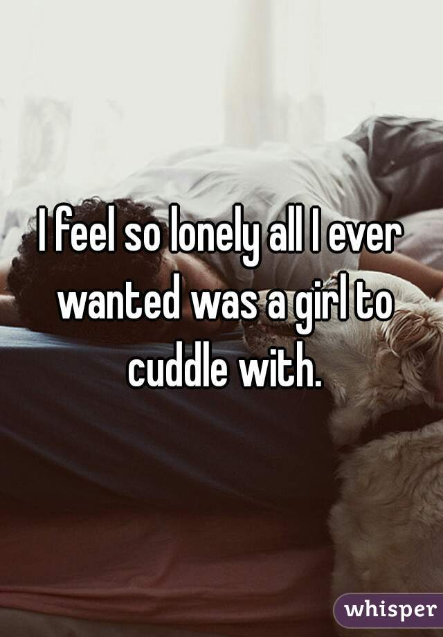 I feel so lonely all I ever wanted was a girl to cuddle with.