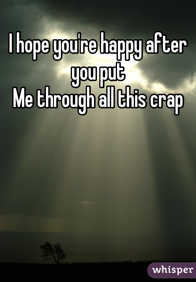 I hope you're happy after you put Me through all this crap
