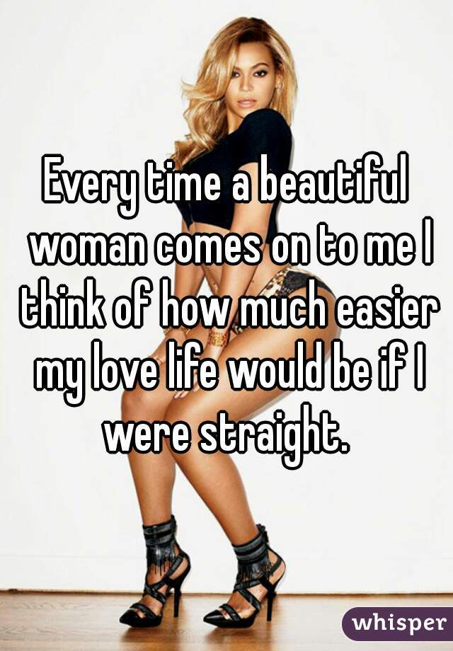 Every time a beautiful woman comes on to me I think of how much easier my love life would be if I were straight.