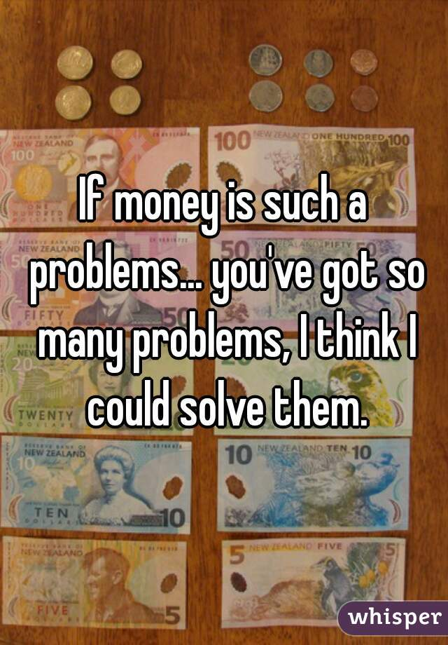 If money is such a problems... you've got so many problems, I think I could solve them.