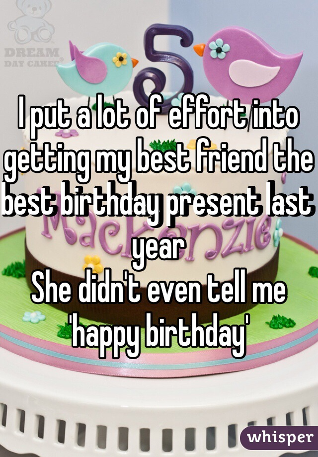 I put a lot of effort into getting my best friend the best birthday present last year She didn't even tell me 'happy birthday'