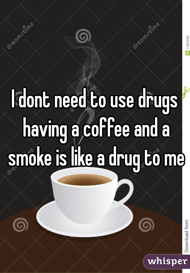 I dont need to use drugs having a coffee and a smoke is like a drug to me