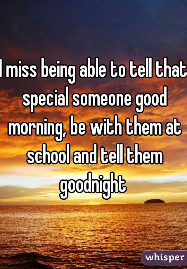 I miss being able to tell that special someone good morning, be with them at school and tell them goodnight