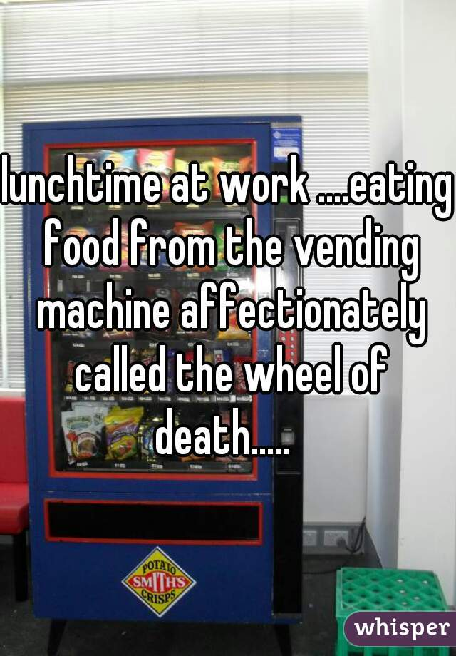 lunchtime at work ....eating food from the vending machine affectionately called the wheel of death.....
