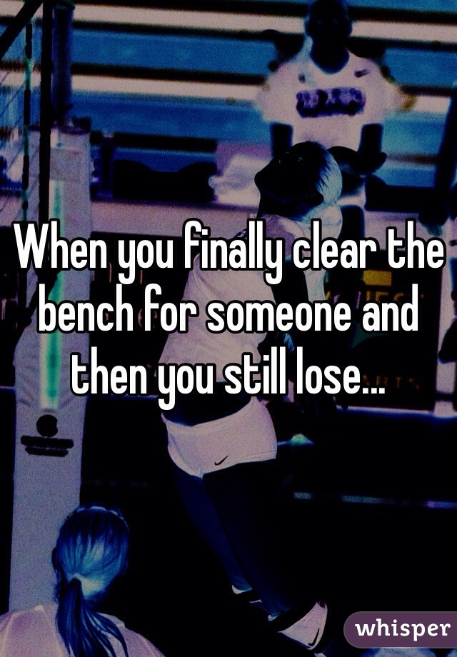 When you finally clear the bench for someone and then you still lose...