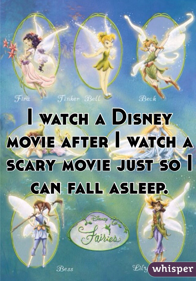 I watch a Disney movie after I watch a scary movie just so I can fall asleep.