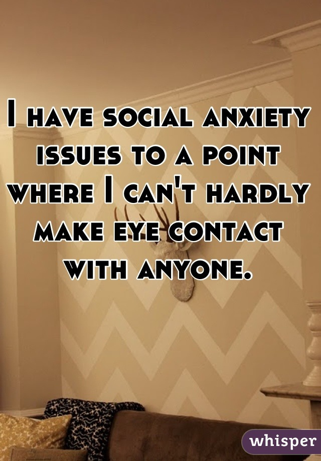 I have social anxiety issues to a point where I can't hardly make eye contact with anyone.