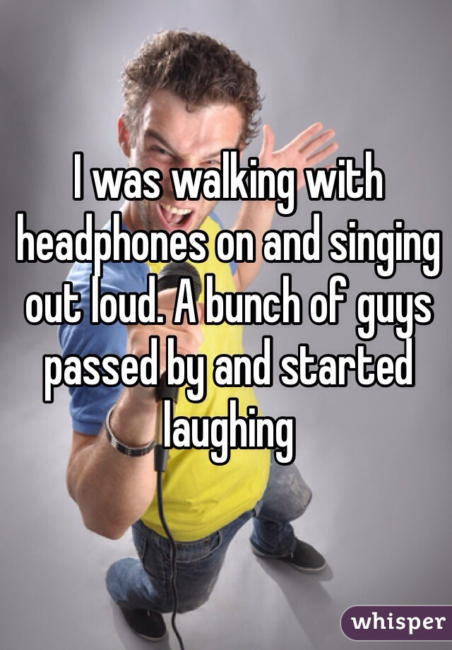 I was walking with headphones on and singing out loud. A bunch of guys passed by and started laughing