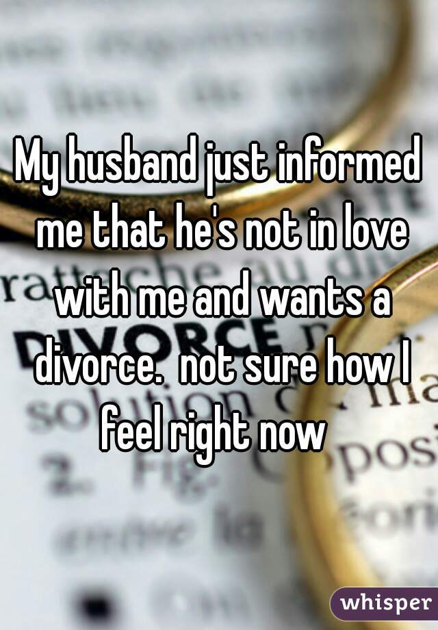 My husband just informed me that he's not in love with me and wants a divorce.  not sure how I feel right now