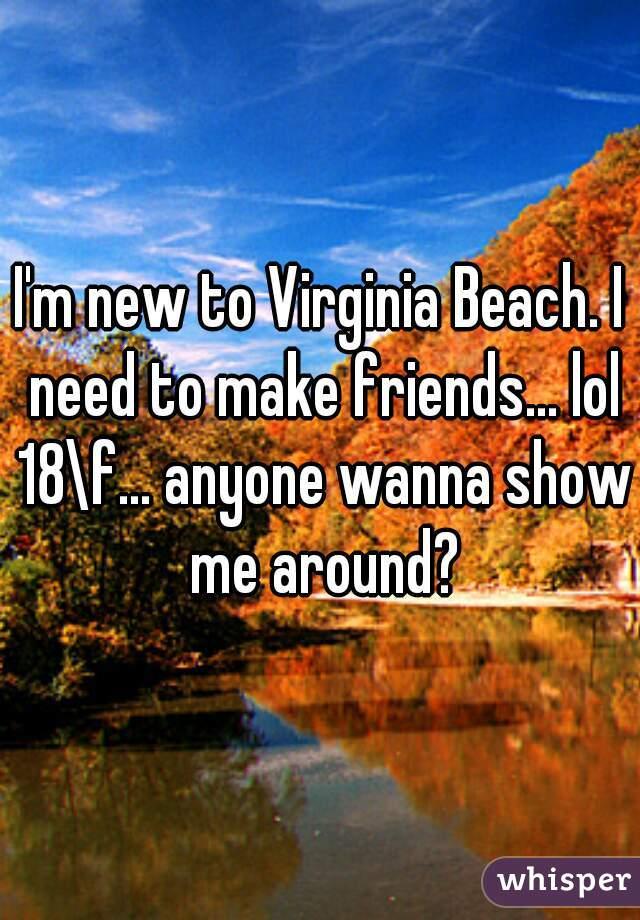 I'm new to Virginia Beach. I need to make friends... lol 18\f... anyone wanna show me around?