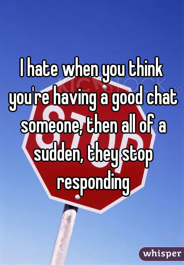 I hate when you think you're having a good chat someone, then all of a sudden, they stop responding