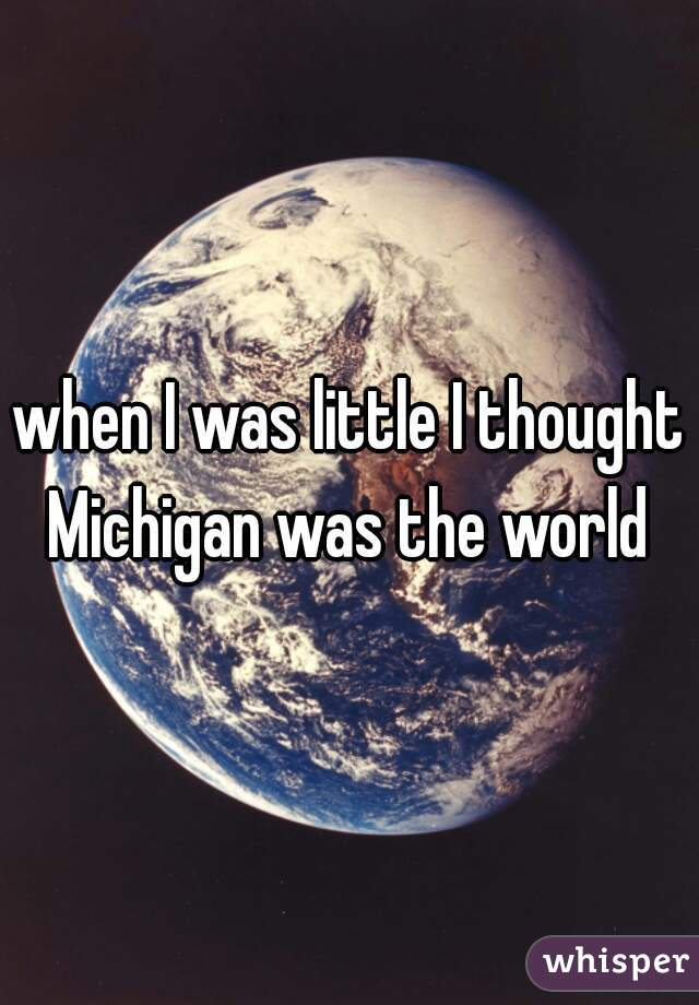 when I was little I thought Michigan was the world
