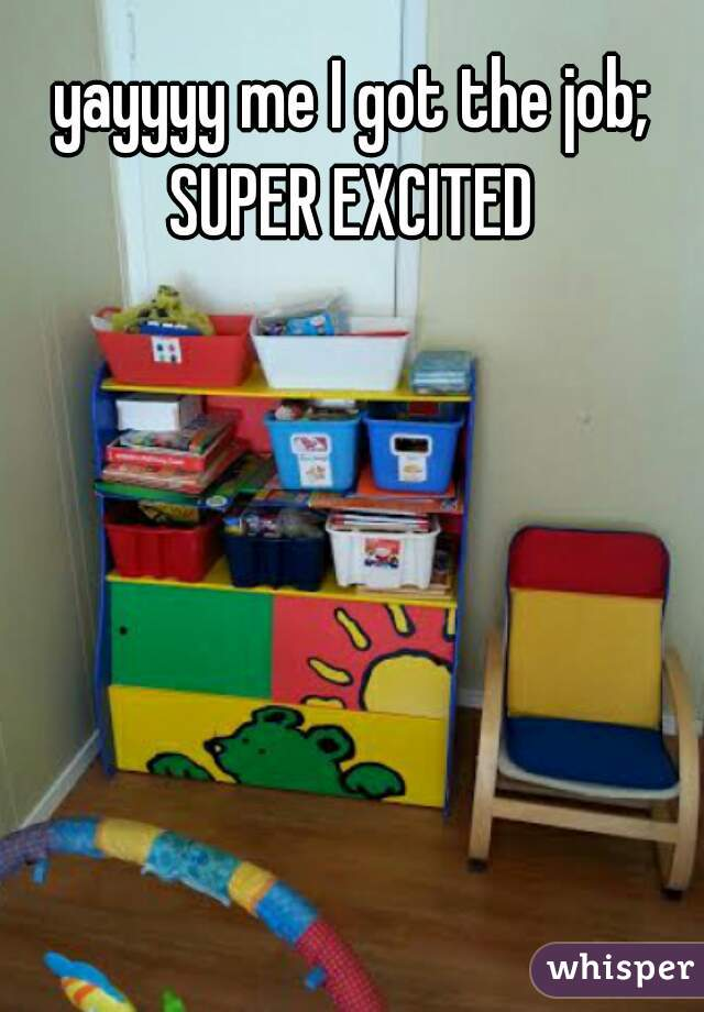 yayyyy me I got the job; SUPER EXCITED
