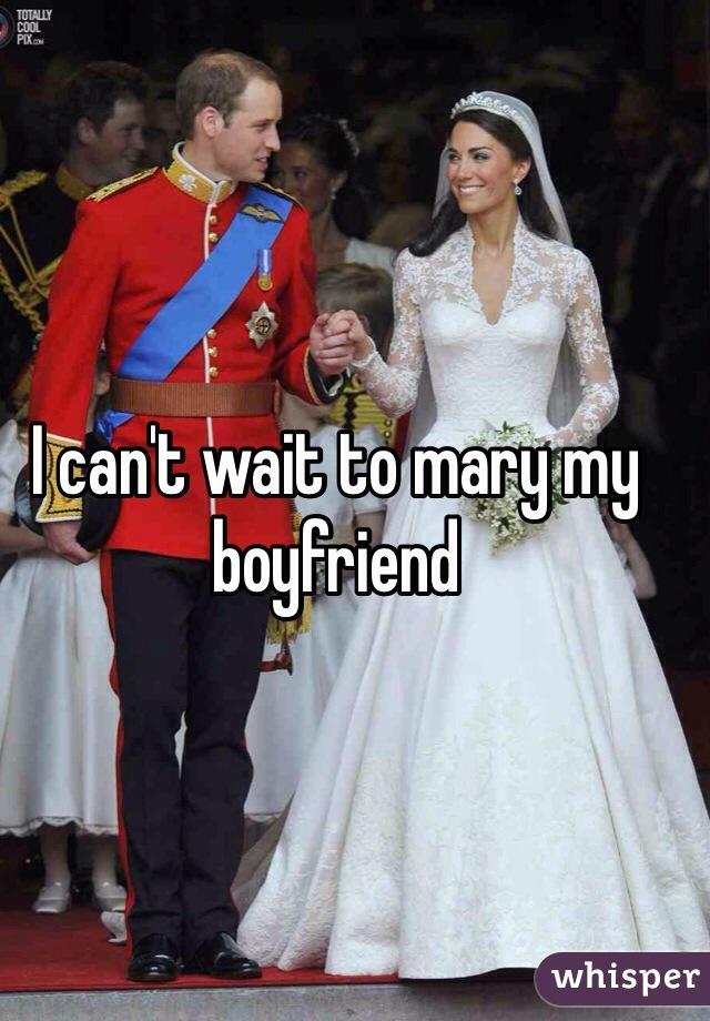 I can't wait to mary my boyfriend