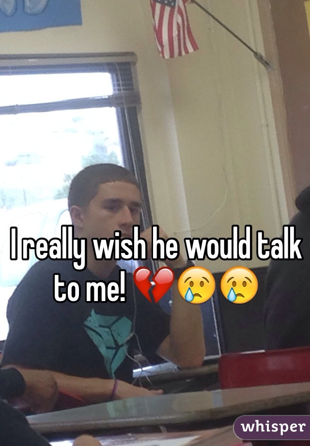 I really wish he would talk to me! 💔😢😢
