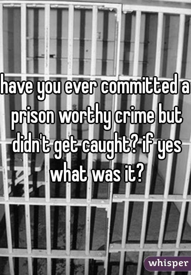 have you ever committed a prison worthy crime but didn't get caught? if yes what was it?