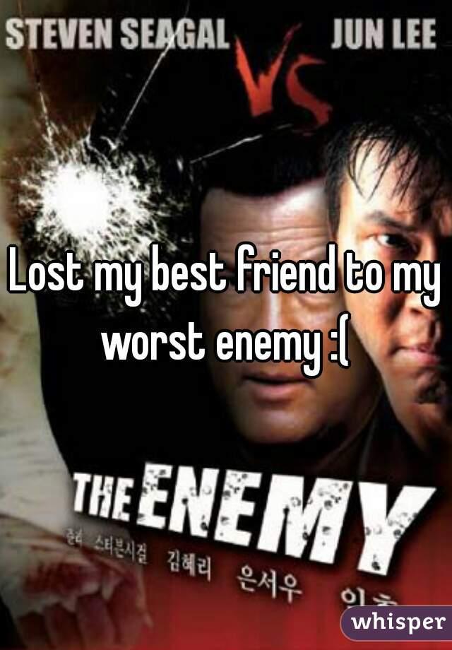 Lost my best friend to my worst enemy :(