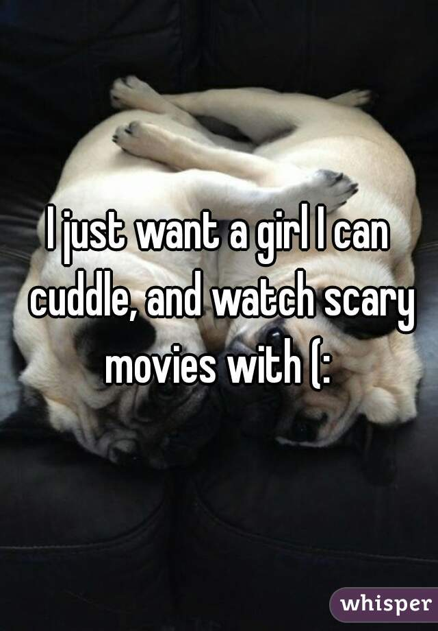 I just want a girl I can cuddle, and watch scary movies with (: