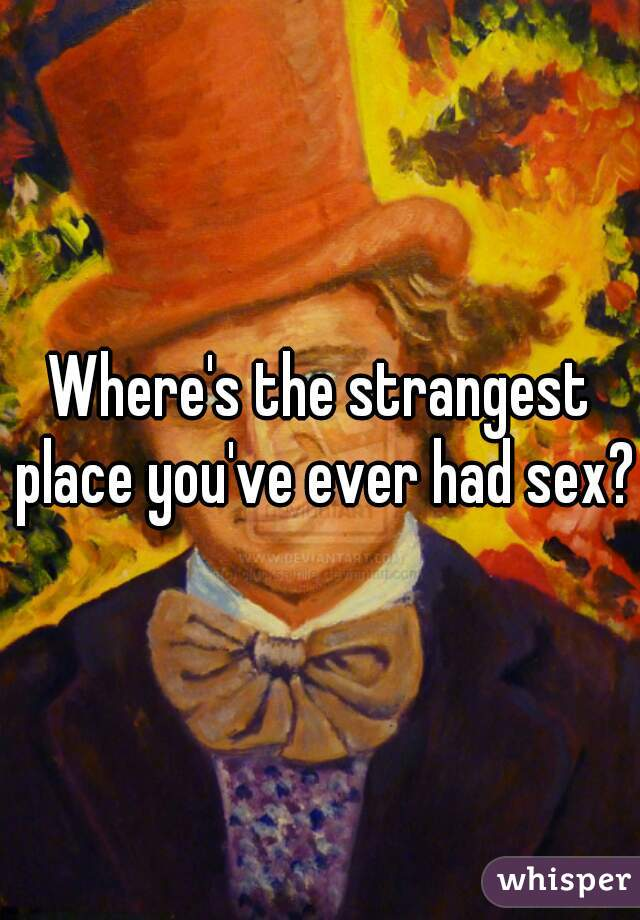 Where's the strangest place you've ever had sex?