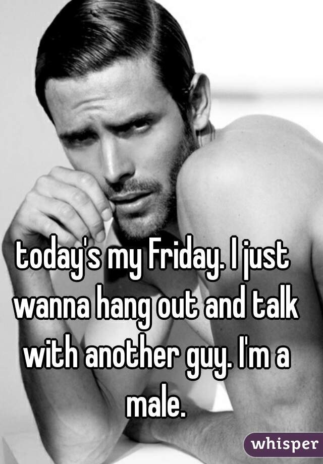 today's my Friday. I just wanna hang out and talk with another guy. I'm a male.