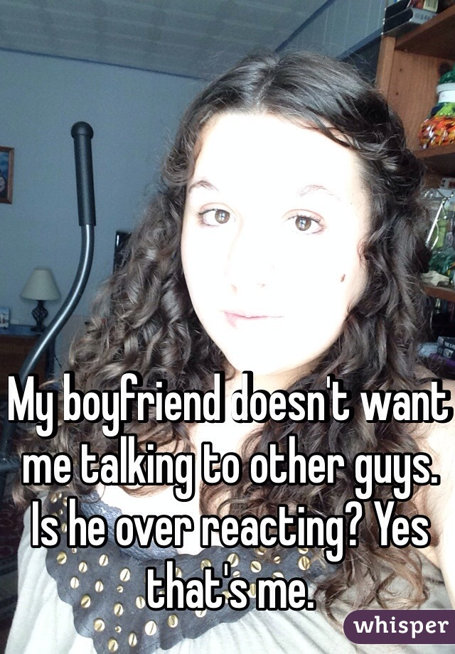 My boyfriend doesn't want me talking to other guys. Is he over reacting? Yes that's me.