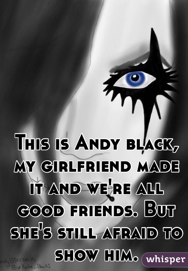 This is Andy black, my girlfriend made it and we're all good friends. But she's still afraid to show him.