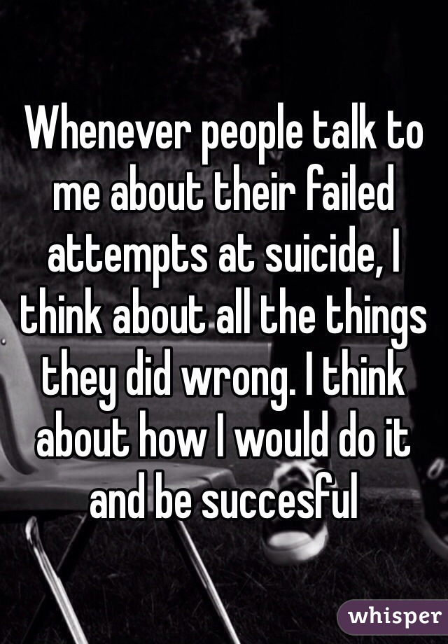 Whenever people talk to me about their failed attempts at suicide, I think about all the things they did wrong. I think about how I would do it and be succesful