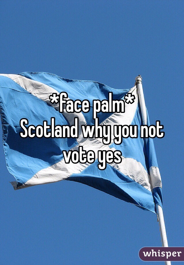 *face palm* Scotland why you not vote yes