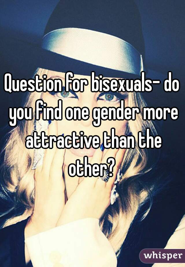 Question for bisexuals- do you find one gender more attractive than the other?