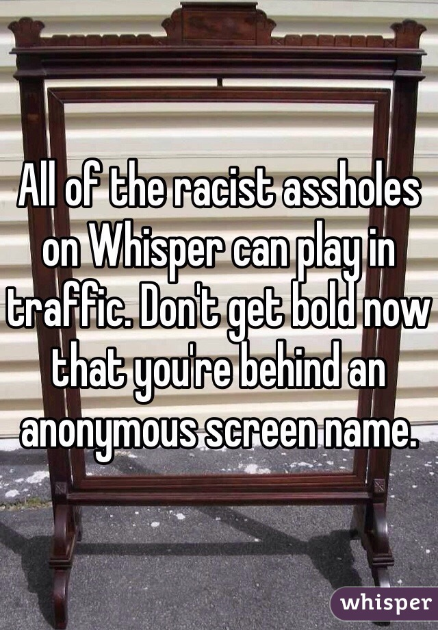 All of the racist assholes on Whisper can play in traffic. Don't get bold now that you're behind an anonymous screen name.