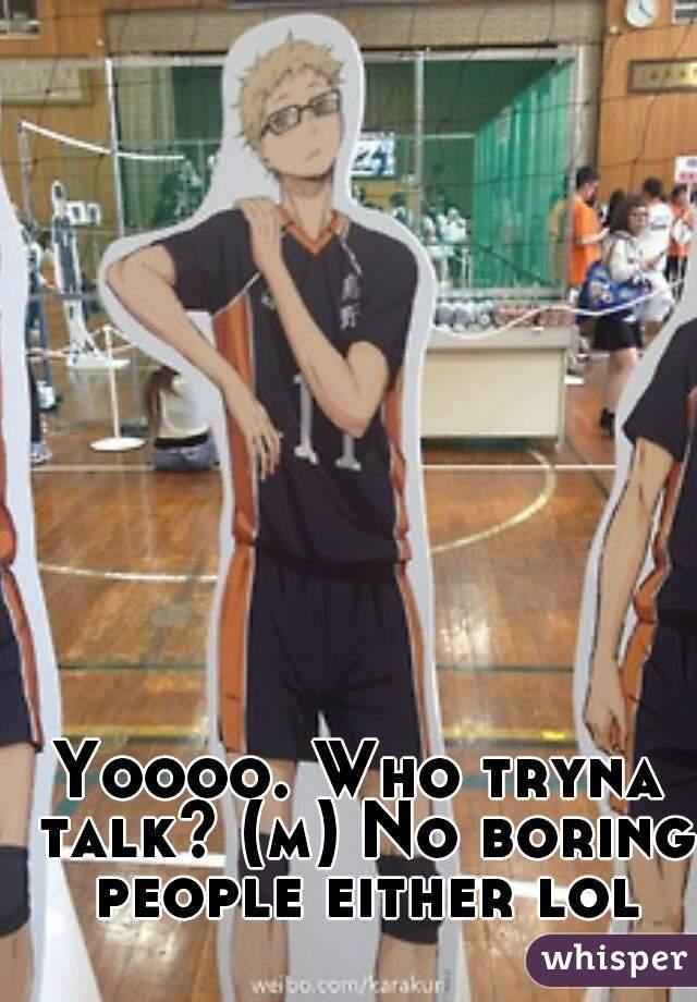 Yoooo. Who tryna talk? (m) No boring people either lol