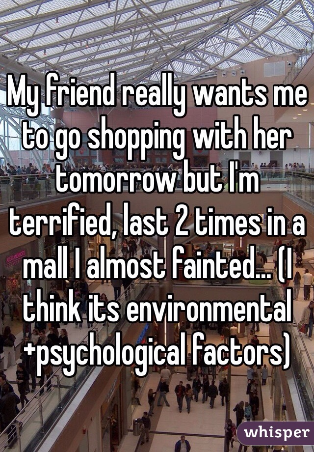 My friend really wants me to go shopping with her tomorrow but I'm terrified, last 2 times in a mall I almost fainted... (I think its environmental+psychological factors)