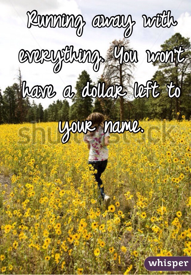 Running away with everything. You won't have a dollar left to your name.