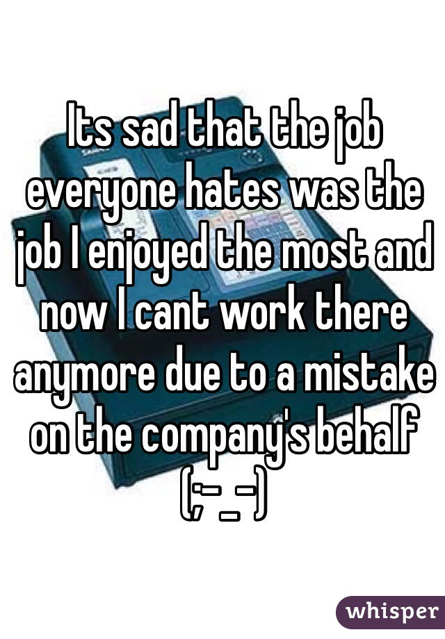 Its sad that the job everyone hates was the job I enjoyed the most and now I cant work there anymore due to a mistake on the company's behalf    (;-_-)