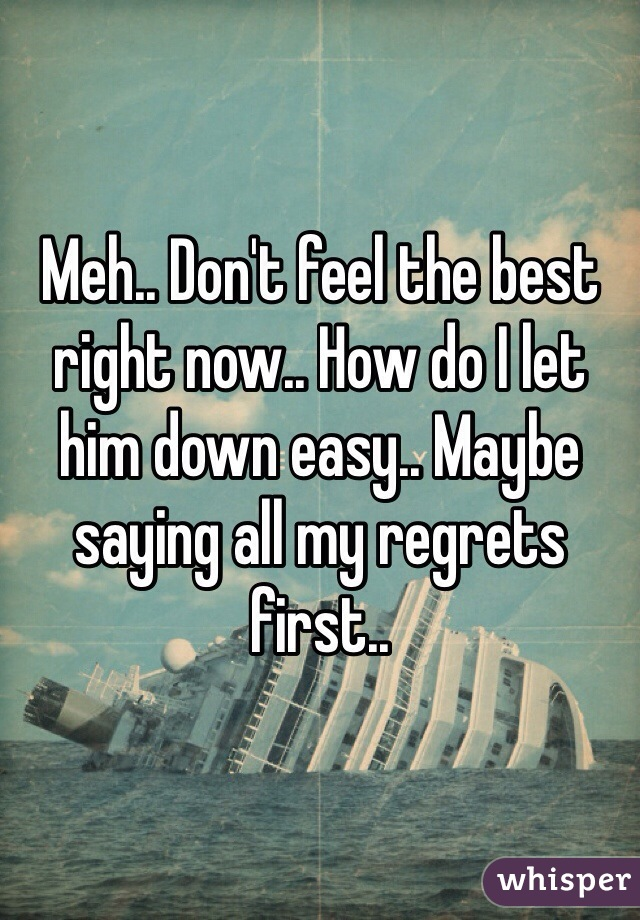 Meh.. Don't feel the best right now.. How do I let him down easy.. Maybe saying all my regrets first..