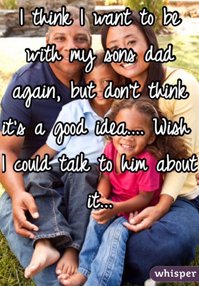 I think I want to be with my sons dad again, but don't think it's a good idea.... Wish I could talk to him about it...