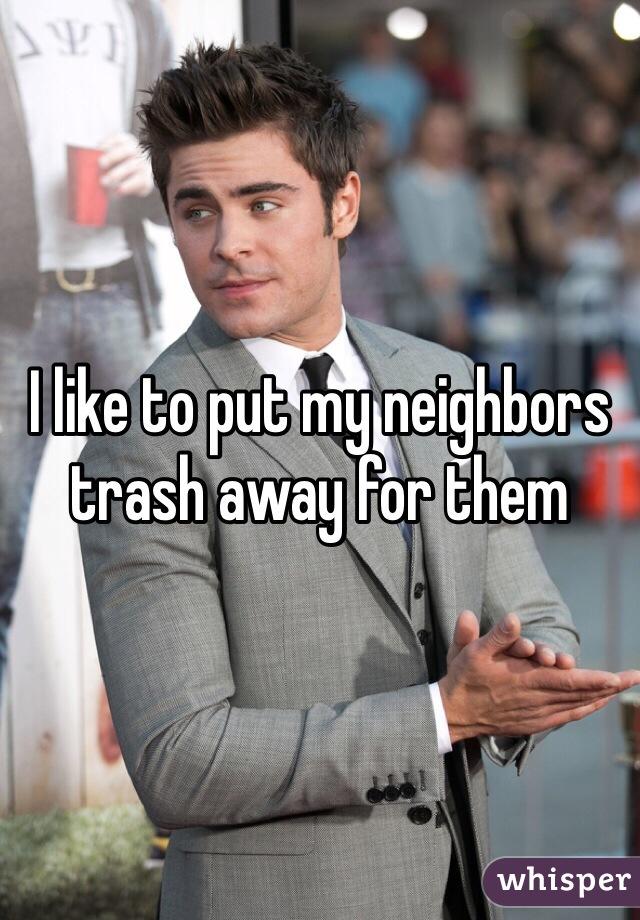 I like to put my neighbors trash away for them