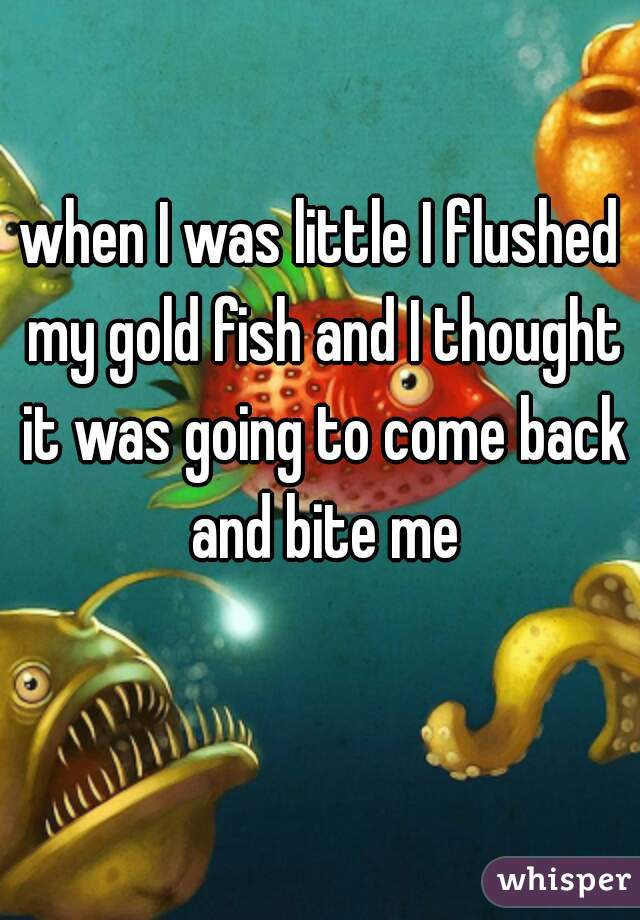 when I was little I flushed my gold fish and I thought it was going to come back and bite me
