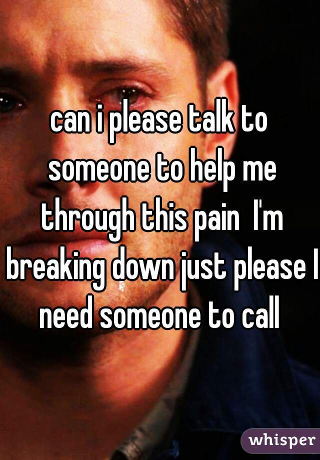 can i please talk to someone to help me through this pain  I'm breaking down just please I need someone to call