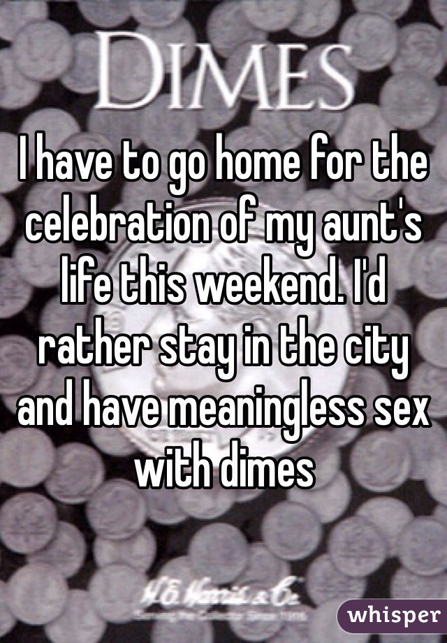 I have to go home for the celebration of my aunt's life this weekend. I'd rather stay in the city and have meaningless sex with dimes