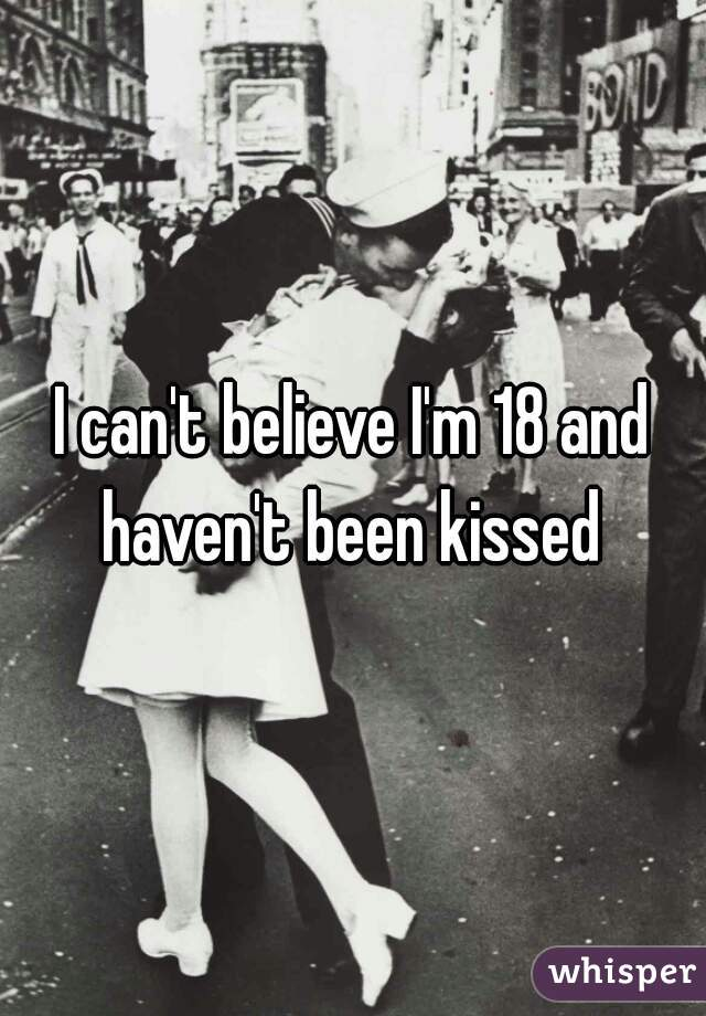 I can't believe I'm 18 and haven't been kissed