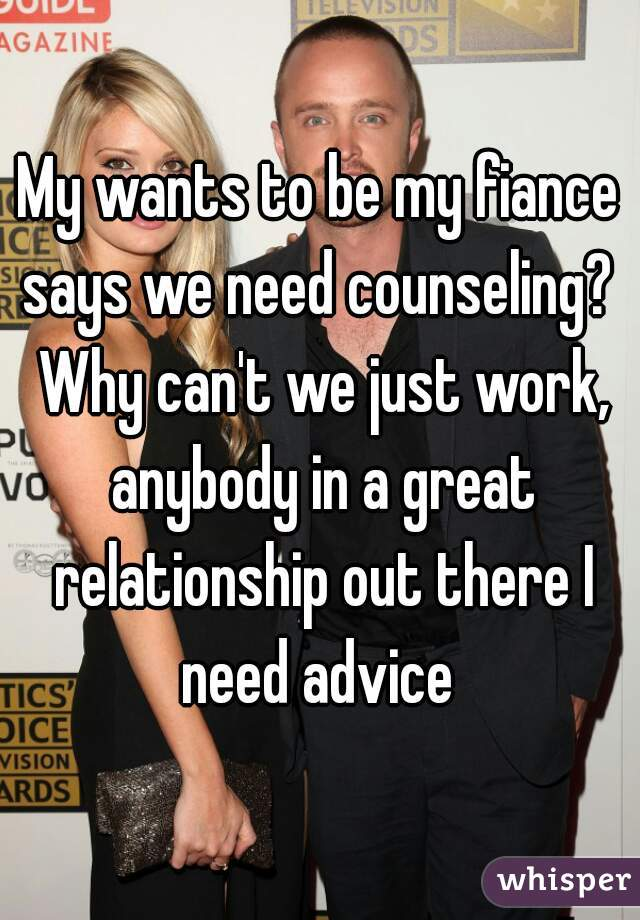 My wants to be my fiance says we need counseling?  Why can't we just work, anybody in a great relationship out there I need advice