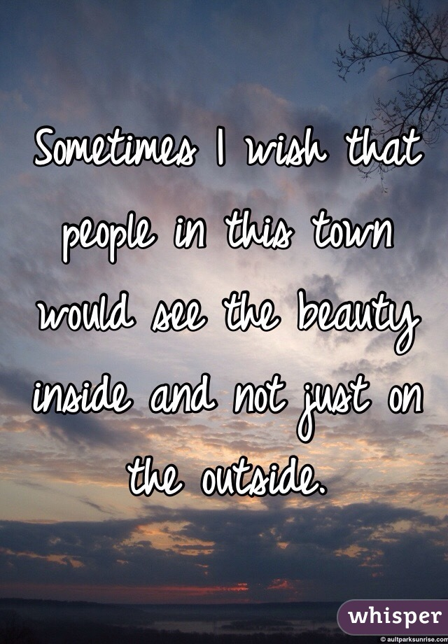 Sometimes I wish that people in this town would see the beauty inside and not just on the outside.