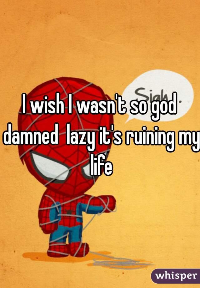 I wish I wasn't so god damned  lazy it's ruining my life