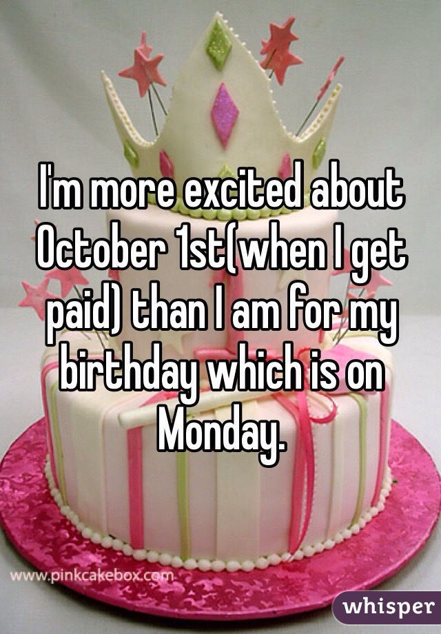 I'm more excited about October 1st(when I get paid) than I am for my birthday which is on Monday.